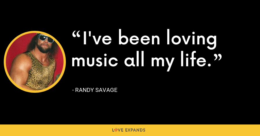 I've been loving music all my life. - Randy Savage