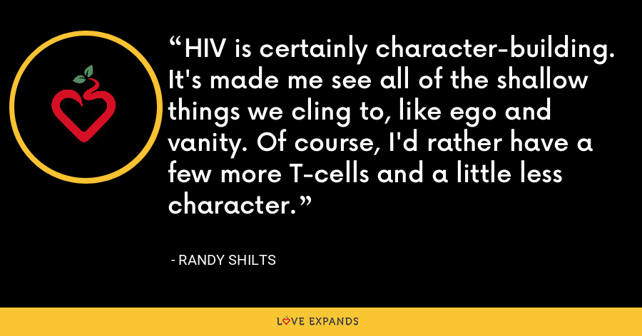 HIV is certainly character-building. It's made me see all of the shallow things we cling to, like ego and vanity. Of course, I'd rather have a few more T-cells and a little less character. - Randy Shilts