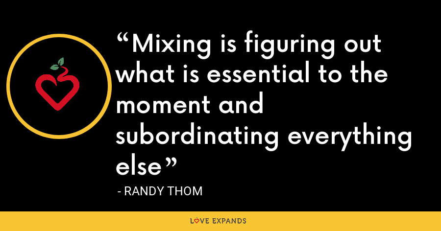 Mixing is figuring out what is essential to the moment and subordinating everything else - Randy Thom