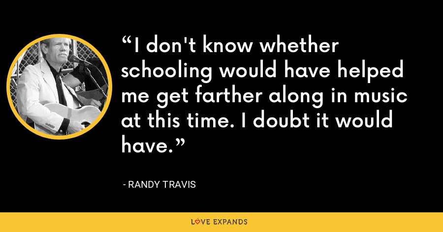 I don't know whether schooling would have helped me get farther along in music at this time. I doubt it would have. - Randy Travis