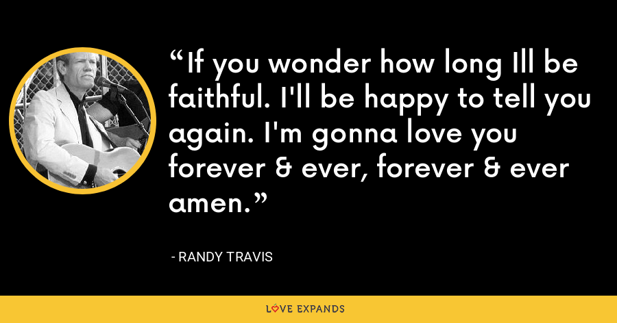 If you wonder how long Ill be faithful. I'll be happy to tell you again. I'm gonna love you forever & ever, forever & ever amen. - Randy Travis