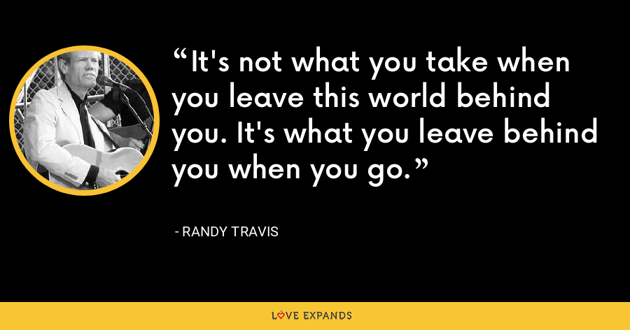 It's not what you take when you leave this world behind you. It's what you leave behind you when you go. - Randy Travis