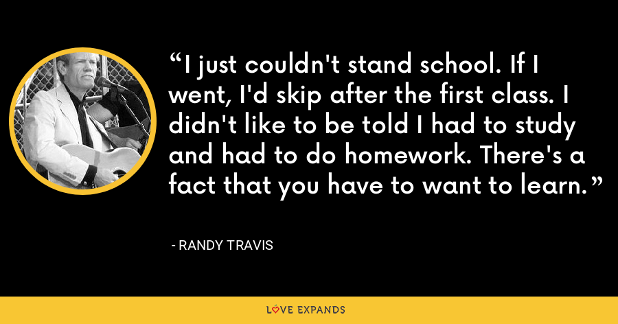 I just couldn't stand school. If I went, I'd skip after the first class. I didn't like to be told I had to study and had to do homework. There's a fact that you have to want to learn. - Randy Travis