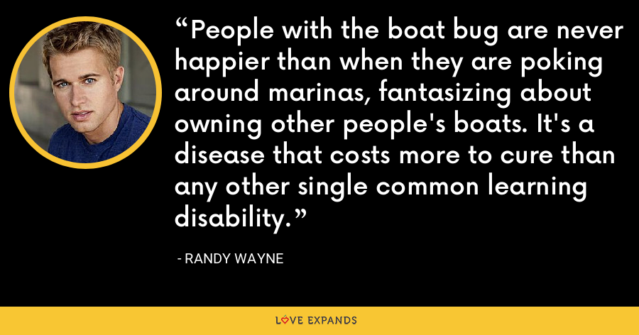 People with the boat bug are never happier than when they are poking around marinas, fantasizing about owning other people's boats. It's a disease that costs more to cure than any other single common learning disability. - Randy Wayne