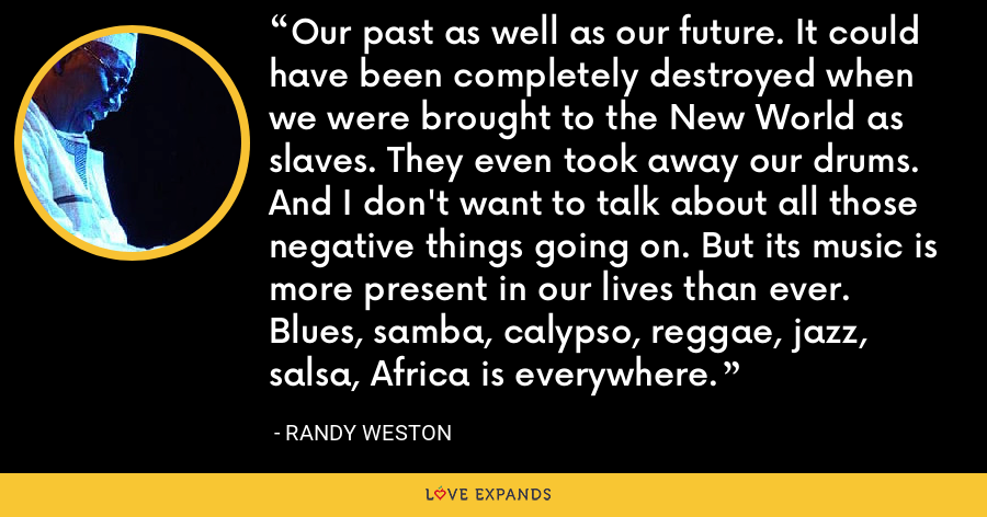 Our past as well as our future. It could have been completely destroyed when we were brought to the New World as slaves. They even took away our drums. And I don't want to talk about all those negative things going on. But its music is more present in our lives than ever. Blues, samba, calypso, reggae, jazz, salsa, Africa is everywhere. - Randy Weston