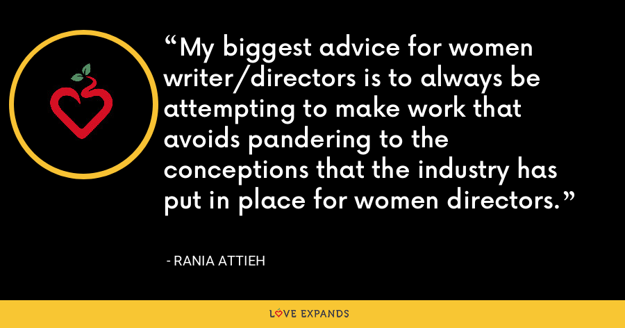 My biggest advice for women writer/directors is to always be attempting to make work that avoids pandering to the conceptions that the industry has put in place for women directors. - Rania Attieh