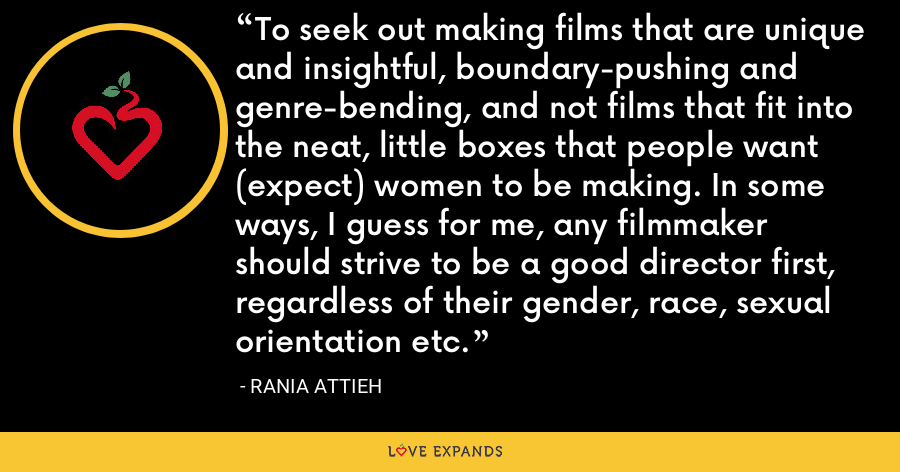 To seek out making films that are unique and insightful, boundary-pushing and genre-bending, and not films that fit into the neat, little boxes that people want (expect) women to be making. In some ways, I guess for me, any filmmaker should strive to be a good director first, regardless of their gender, race, sexual orientation etc. - Rania Attieh