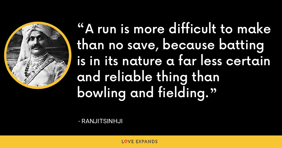 A run is more difficult to make than no save, because batting is in its nature a far less certain and reliable thing than bowling and fielding. - Ranjitsinhji
