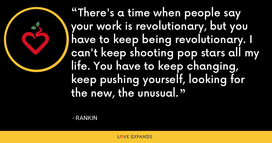 There's a time when people say your work is revolutionary, but you have to keep being revolutionary. I can't keep shooting pop stars all my life. You have to keep changing, keep pushing yourself, looking for the new, the unusual. - Rankin