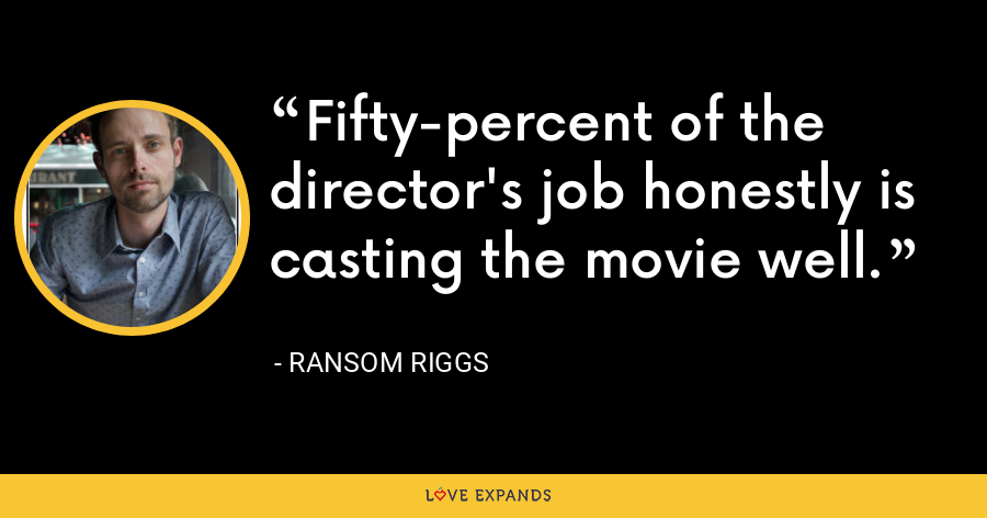 Fifty-percent of the director's job honestly is casting the movie well. - Ransom Riggs
