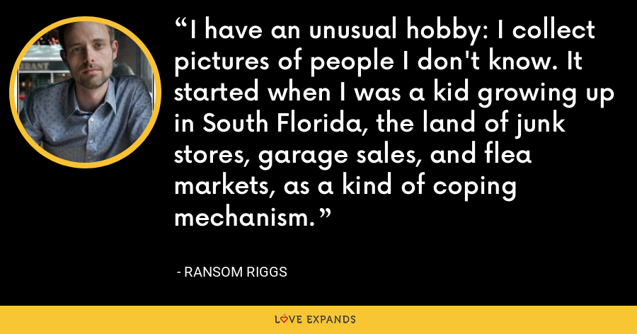 I have an unusual hobby: I collect pictures of people I don't know. It started when I was a kid growing up in South Florida, the land of junk stores, garage sales, and flea markets, as a kind of coping mechanism. - Ransom Riggs