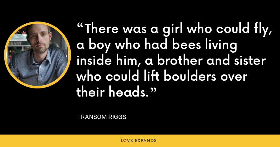 There was a girl who could fly, a boy who had bees living inside him, a brother and sister who could lift boulders over their heads. - Ransom Riggs