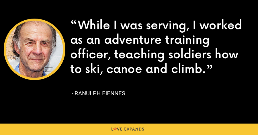 While I was serving, I worked as an adventure training officer, teaching soldiers how to ski, canoe and climb. - Ranulph Fiennes