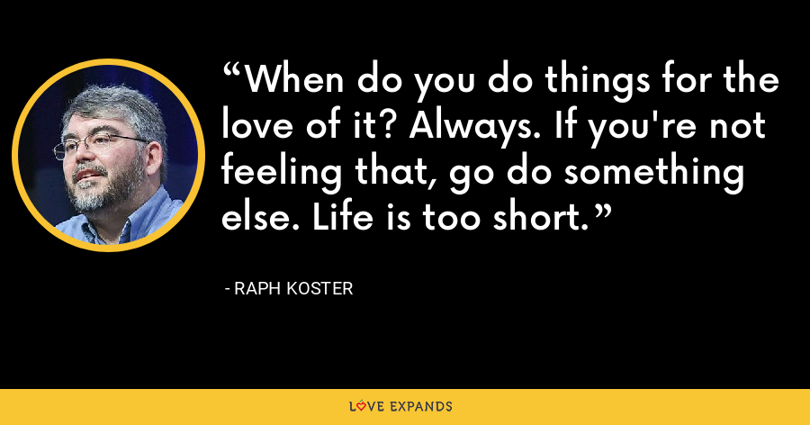 When do you do things for the love of it? Always. If you're not feeling that, go do something else. Life is too short. - Raph Koster