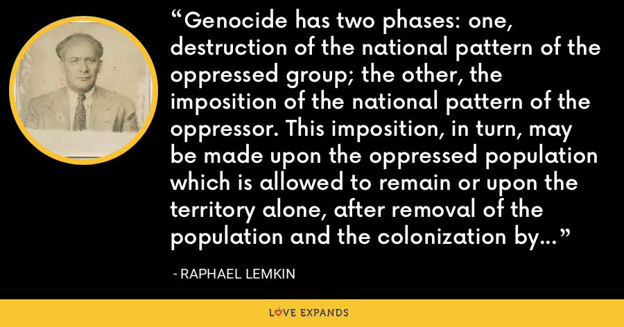 Genocide has two phases: one, destruction of the national pattern of the oppressed group; the other, the imposition of the national pattern of the oppressor. This imposition, in turn, may be made upon the oppressed population which is allowed to remain or upon the territory alone, after removal of the population and the colonization by the oppressor's own nationals. - Raphael Lemkin
