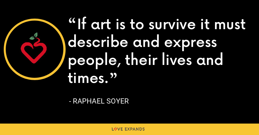 If art is to survive it must describe and express people, their lives and times. - Raphael Soyer