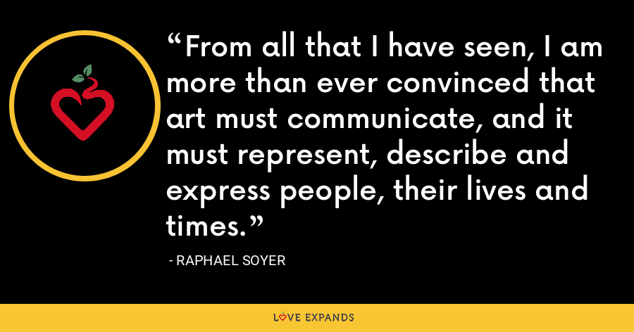 From all that I have seen, I am more than ever convinced that art must communicate, and it must represent, describe and express people, their lives and times. - Raphael Soyer