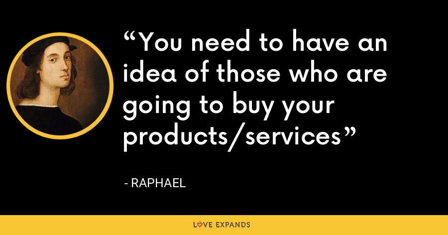 You need to have an idea of those who are going to buy your products/services - Raphael