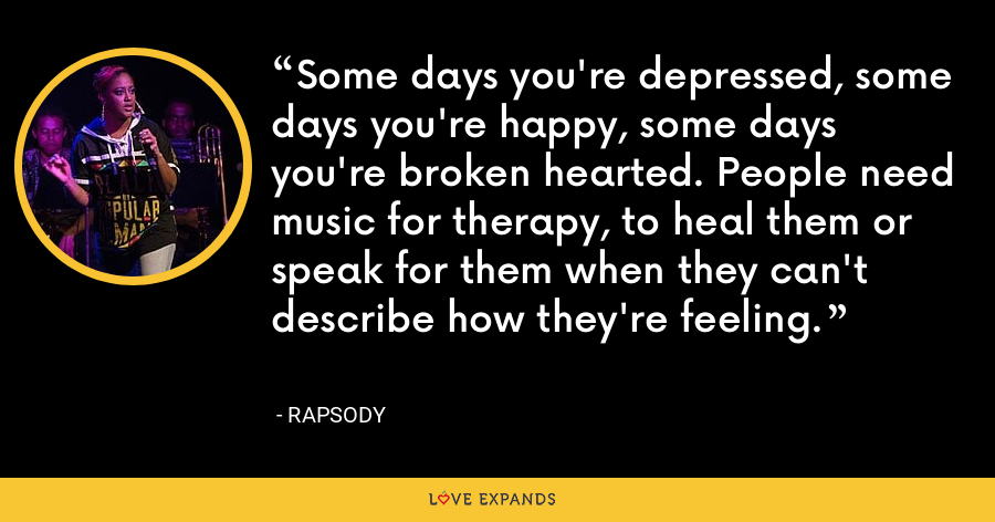 Some days you're depressed, some days you're happy, some days you're broken hearted. People need music for therapy, to heal them or speak for them when they can't describe how they're feeling. - Rapsody