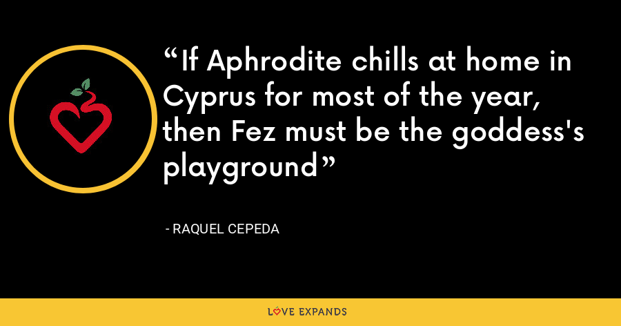 If Aphrodite chills at home in Cyprus for most of the year, then Fez must be the goddess's playground - Raquel Cepeda