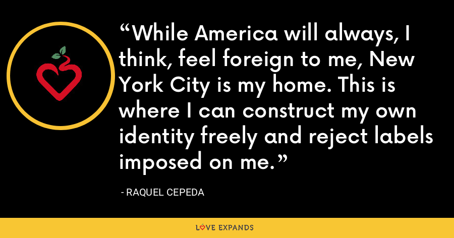 While America will always, I think, feel foreign to me, New York City is my home. This is where I can construct my own identity freely and reject labels imposed on me. - Raquel Cepeda