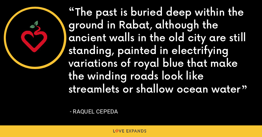 The past is buried deep within the ground in Rabat, although the ancient walls in the old city are still standing, painted in electrifying variations of royal blue that make the winding roads look like streamlets or shallow ocean water - Raquel Cepeda