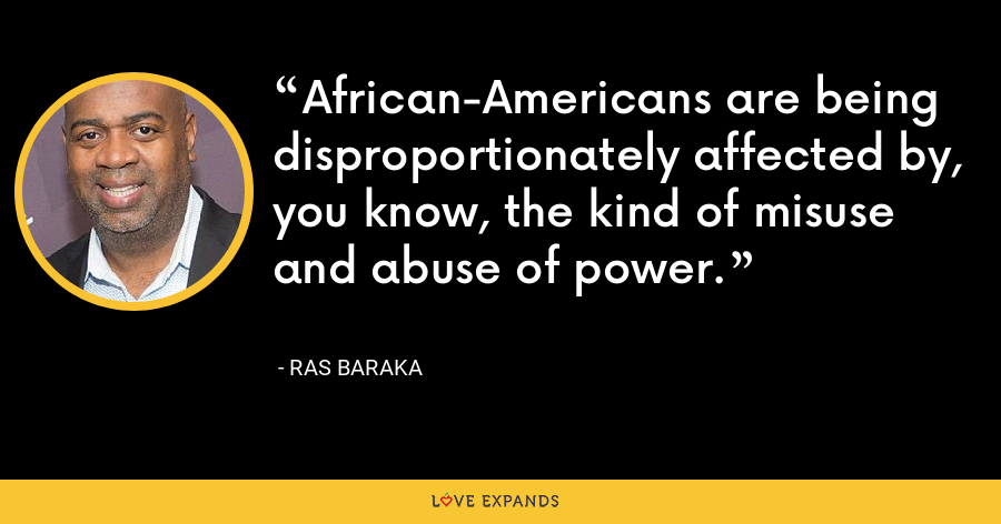 African-Americans are being disproportionately affected by, you know, the kind of misuse and abuse of power. - Ras Baraka
