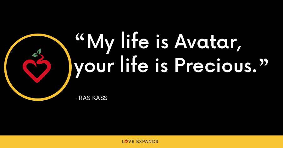 My life is Avatar, your life is Precious. - Ras Kass