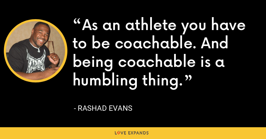 As an athlete you have to be coachable. And being coachable is a humbling thing. - Rashad Evans