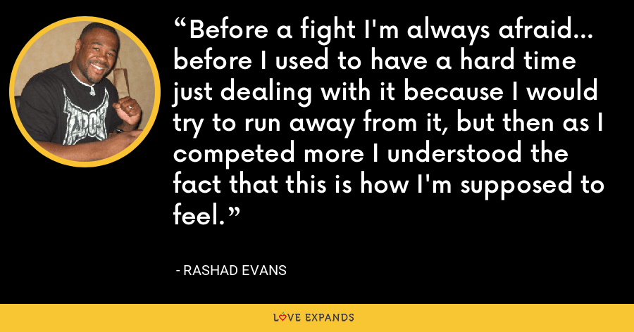 Before a fight I'm always afraid... before I used to have a hard time just dealing with it because I would try to run away from it, but then as I competed more I understood the fact that this is how I'm supposed to feel. - Rashad Evans