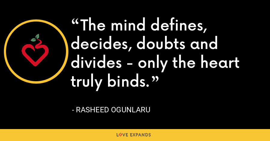 The mind defines, decides, doubts and divides - only the heart truly binds. - Rasheed Ogunlaru