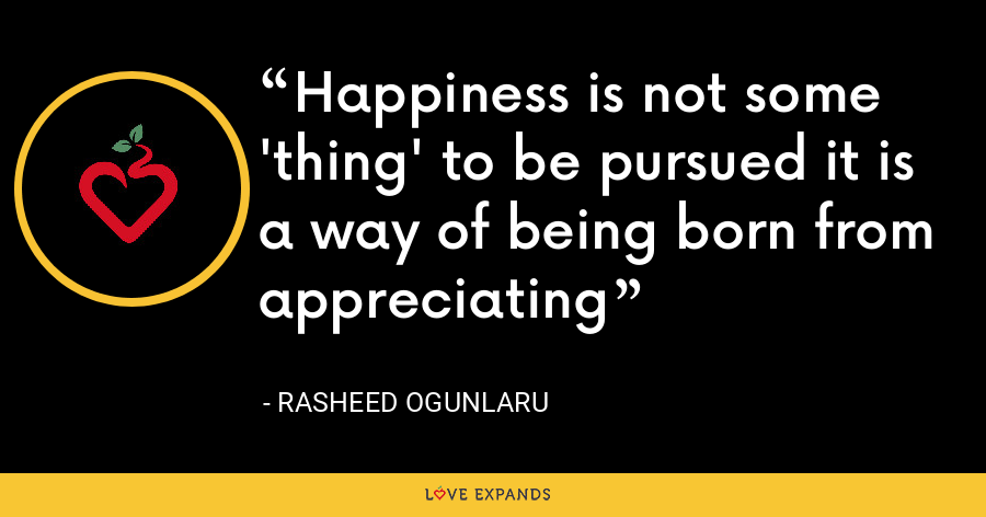 Happiness is not some 'thing' to be pursued it is a way of being born from appreciating - Rasheed Ogunlaru