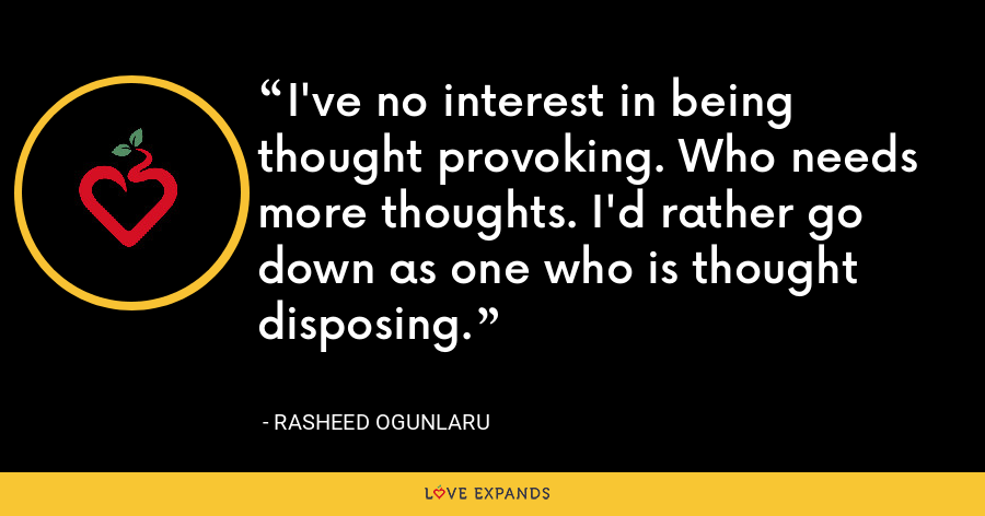 I've no interest in being thought provoking. Who needs more thoughts. I'd rather go down as one who is thought disposing. - Rasheed Ogunlaru