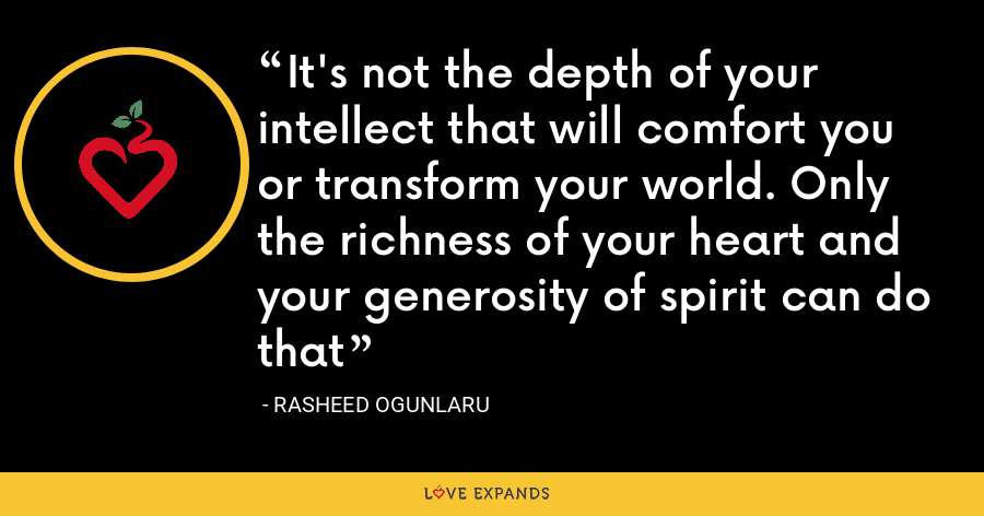 It's not the depth of your intellect that will comfort you or transform your world. Only the richness of your heart and your generosity of spirit can do that - Rasheed Ogunlaru