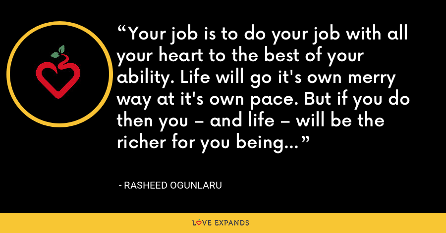 Your job is to do your job with all your heart to the best of your ability. Life will go it's own merry way at it's own pace. But if you do then you – and life – will be the richer for you being here. - Rasheed Ogunlaru