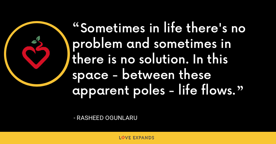 Sometimes in life there's no problem and sometimes in there is no solution. In this space - between these apparent poles - life flows. - Rasheed Ogunlaru
