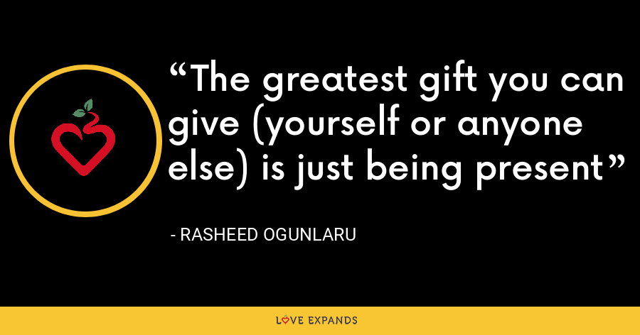 The greatest gift you can give (yourself or anyone else) is just being present - Rasheed Ogunlaru