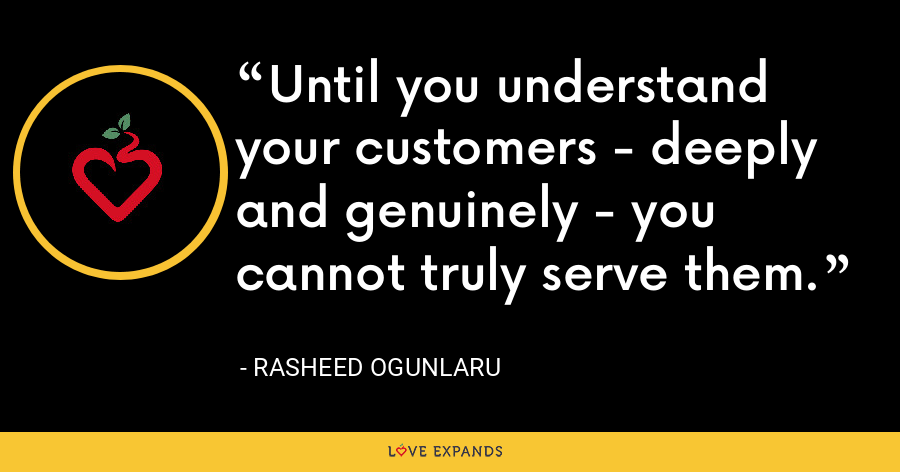 Until you understand your customers - deeply and genuinely - you cannot truly serve them. - Rasheed Ogunlaru