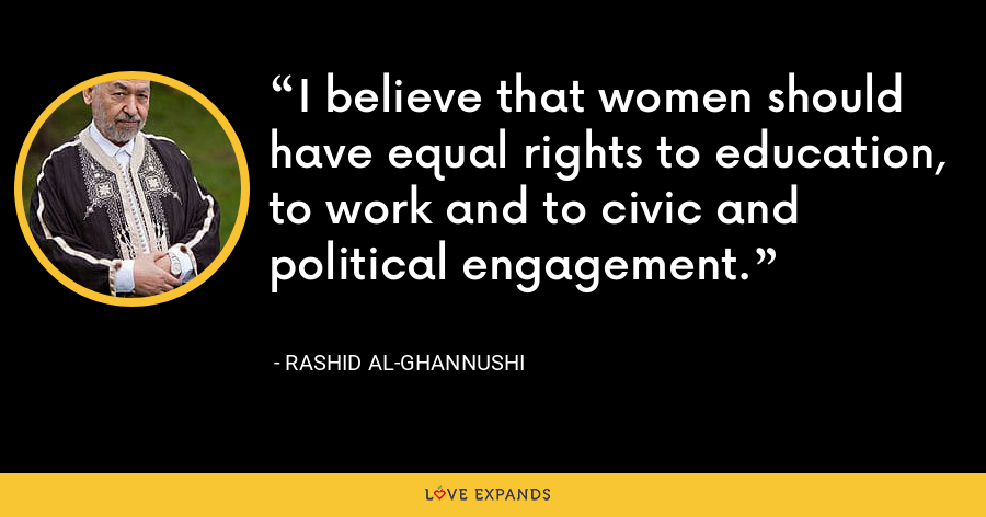 I believe that women should have equal rights to education, to work and to civic and political engagement. - Rashid al-Ghannushi