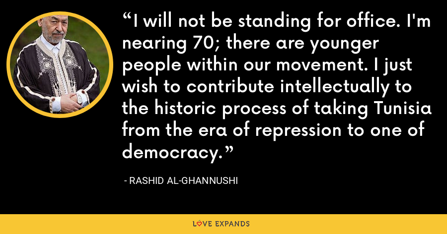 I will not be standing for office. I'm nearing 70; there are younger people within our movement. I just wish to contribute intellectually to the historic process of taking Tunisia from the era of repression to one of democracy. - Rashid al-Ghannushi