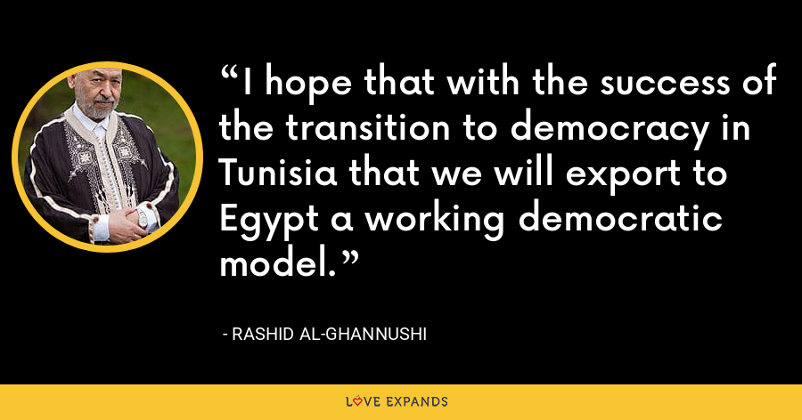 I hope that with the success of the transition to democracy in Tunisia that we will export to Egypt a working democratic model. - Rashid al-Ghannushi