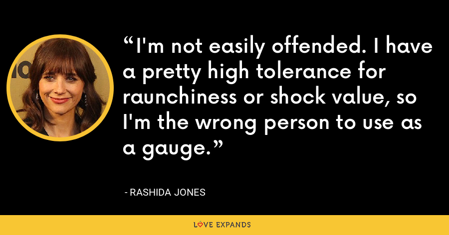 I'm not easily offended. I have a pretty high tolerance for raunchiness or shock value, so I'm the wrong person to use as a gauge. - Rashida Jones