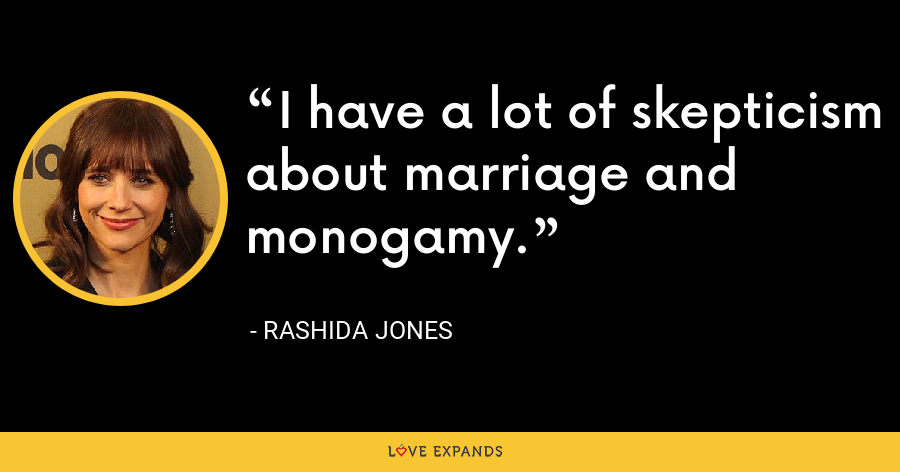 I have a lot of skepticism about marriage and monogamy. - Rashida Jones