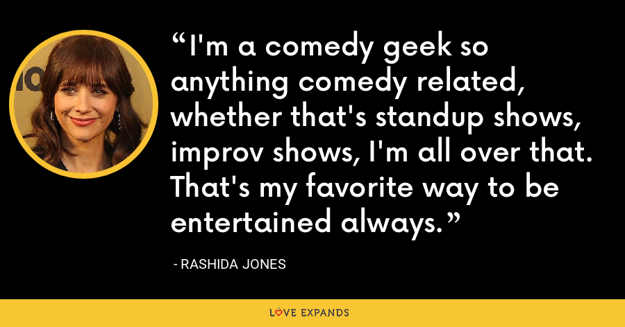 I'm a comedy geek so anything comedy related, whether that's standup shows, improv shows, I'm all over that. That's my favorite way to be entertained always. - Rashida Jones