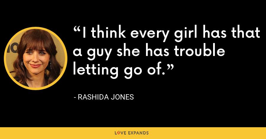 I think every girl has that a guy she has trouble letting go of. - Rashida Jones