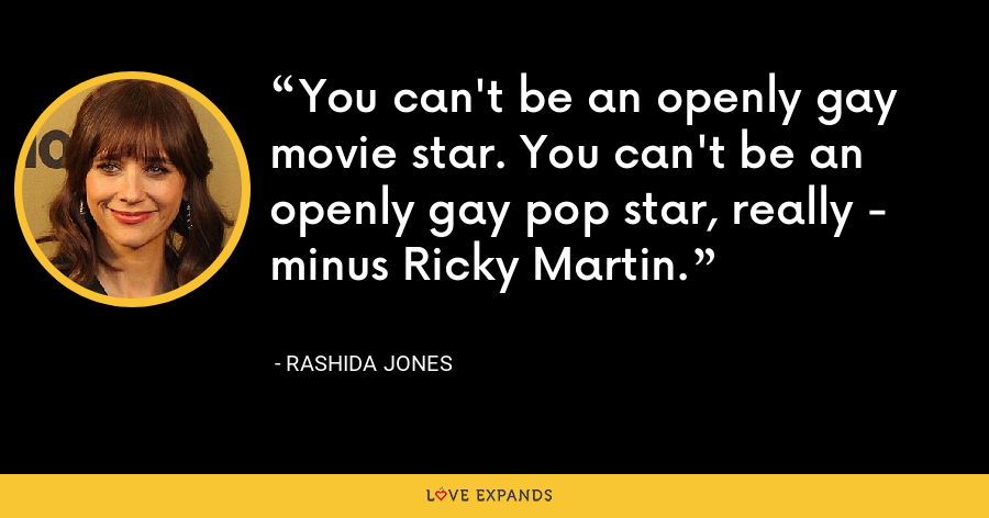 You can't be an openly gay movie star. You can't be an openly gay pop star, really - minus Ricky Martin. - Rashida Jones