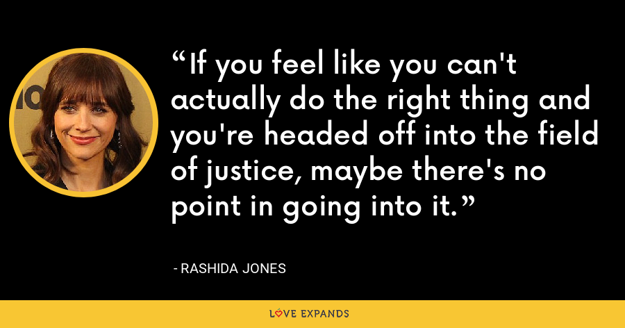If you feel like you can't actually do the right thing and you're headed off into the field of justice, maybe there's no point in going into it. - Rashida Jones