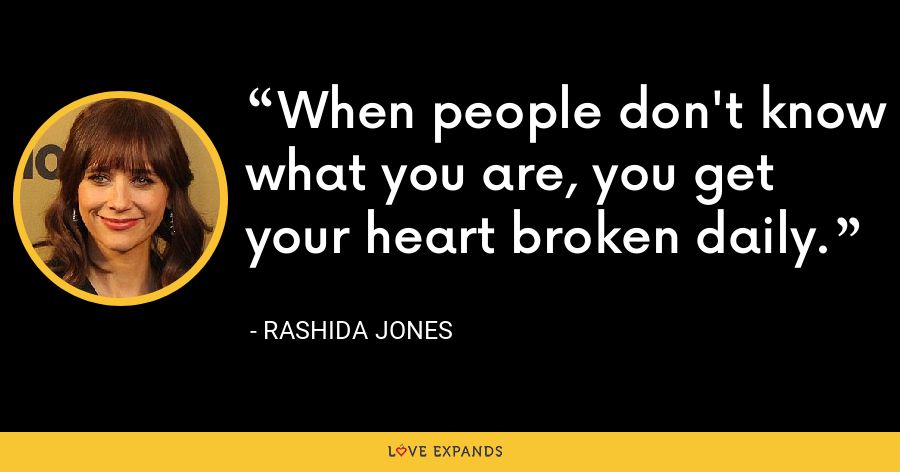 When people don't know what you are, you get your heart broken daily. - Rashida Jones