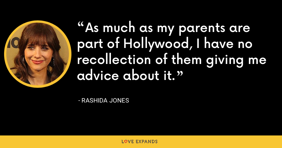 As much as my parents are part of Hollywood, I have no recollection of them giving me advice about it. - Rashida Jones