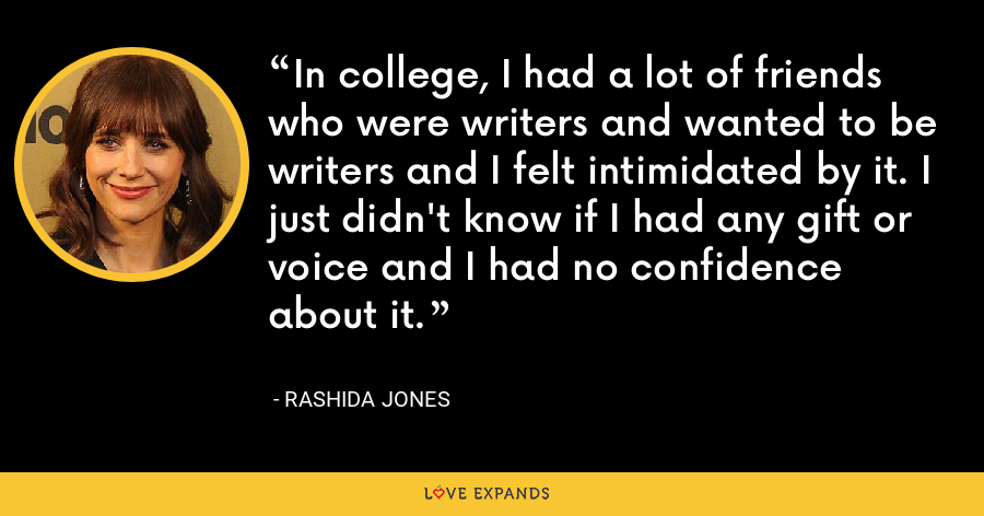 In college, I had a lot of friends who were writers and wanted to be writers and I felt intimidated by it. I just didn't know if I had any gift or voice and I had no confidence about it. - Rashida Jones